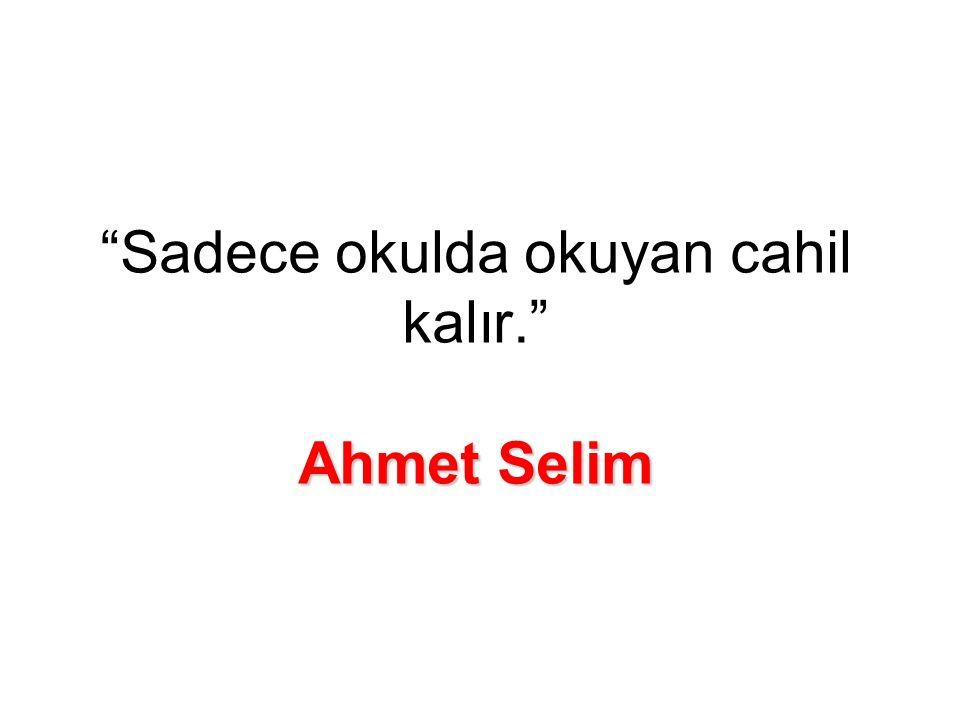Ahmet Selim Sadece okulda okuyan cahil kalır. Ahmet Selim