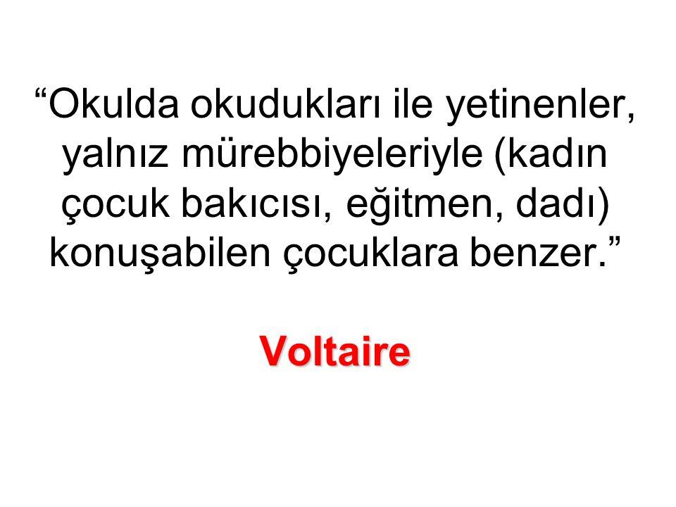Voltaire Okulda okudukları ile yetinenler, yalnız mürebbiyeleriyle (kadın çocuk bakıcısı, eğitmen, dadı) konuşabilen çocuklara benzer. Voltaire