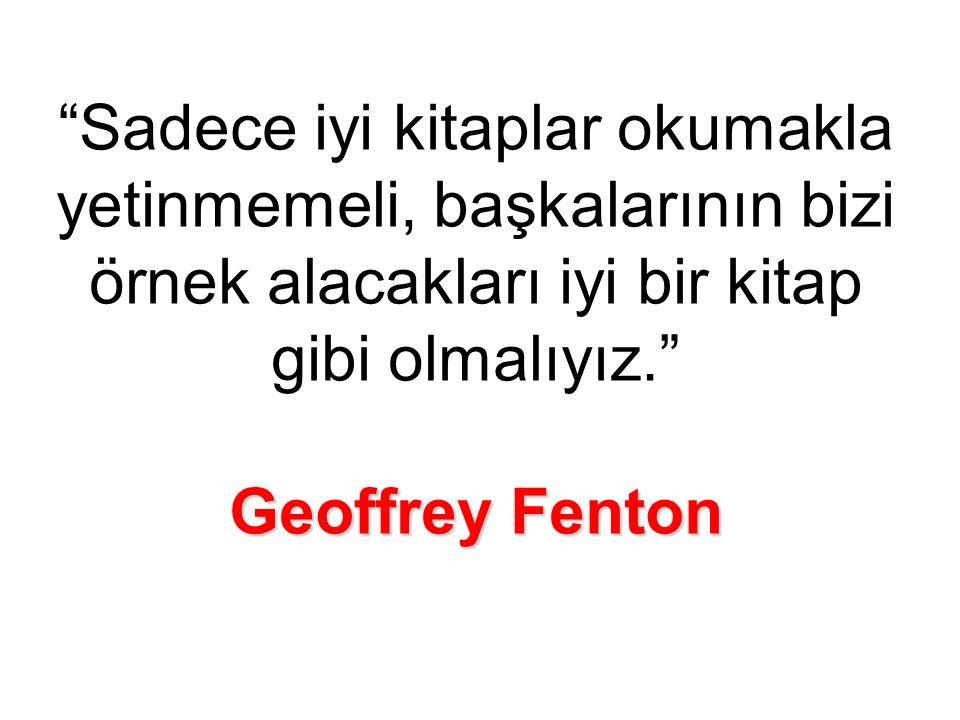 Geoffrey Fenton Sadece iyi kitaplar okumakla yetinmemeli, başkalarının bizi örnek alacakları iyi bir kitap gibi olmalıyız. Geoffrey Fenton