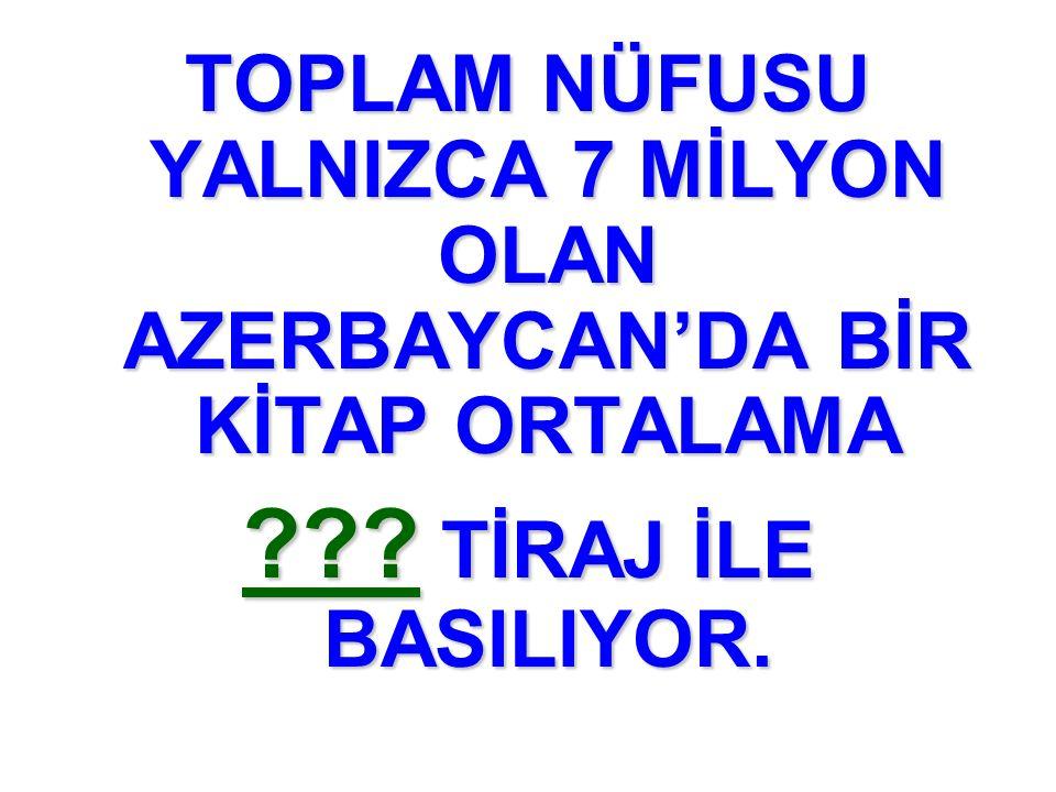 TOPLAM NÜFUSU YALNIZCA 7 MİLYON OLAN AZERBAYCAN'DA BİR KİTAP ORTALAMA ??? TİRAJ İLE BASILIYOR.
