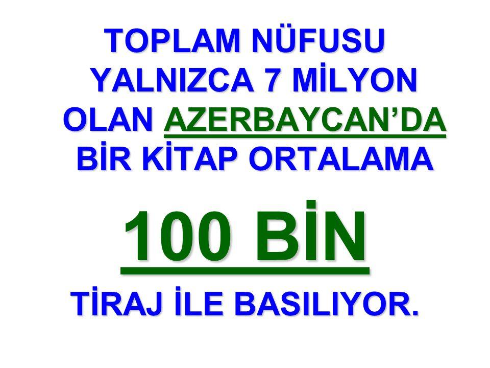 TOPLAM NÜFUSU YALNIZCA 7 MİLYON OLAN AZERBAYCAN'DA BİR KİTAP ORTALAMA 100 BİN TİRAJ İLE BASILIYOR.