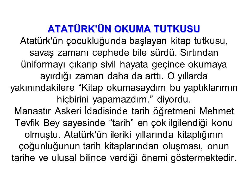 ATATÜRK'ÜN OKUMA TUTKUSU ATATÜRK'ÜN OKUMA TUTKUSU Atatürk ün çocukluğunda başlayan kitap tutkusu, savaş zamanı cephede bile sürdü.