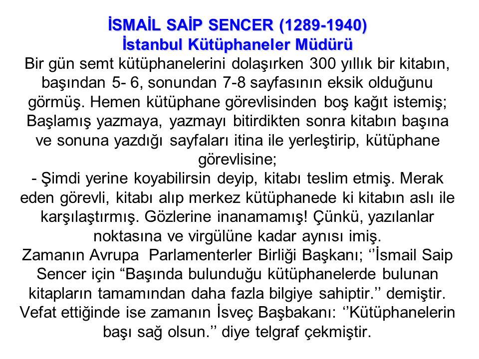 İSMAİL SAİP SENCER (1289-1940) İstanbul Kütüphaneler Müdürü İSMAİL SAİP SENCER (1289-1940) İstanbul Kütüphaneler Müdürü Bir gün semt kütüphanelerini dolaşırken 300 yıllık bir kitabın, başından 5- 6, sonundan 7-8 sayfasının eksik olduğunu görmüş.
