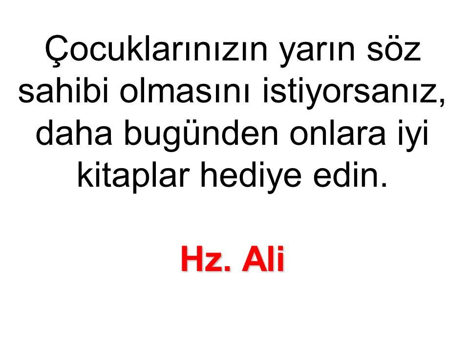 Hz. Ali Çocuklarınızın yarın söz sahibi olmasını istiyorsanız, daha bugünden onlara iyi kitaplar hediye edin. Hz. Ali