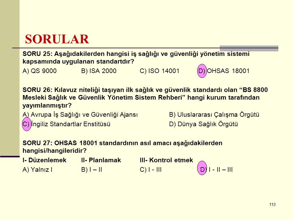 112 SORU 22: Aşağıdakilerden hangisi OHSAS 18001'in uygulanmasına ilişkin kılavuzluk bilgisi veren standarttır? A) OHSAS 18002 B) QS 9000C) ISO 9001 D