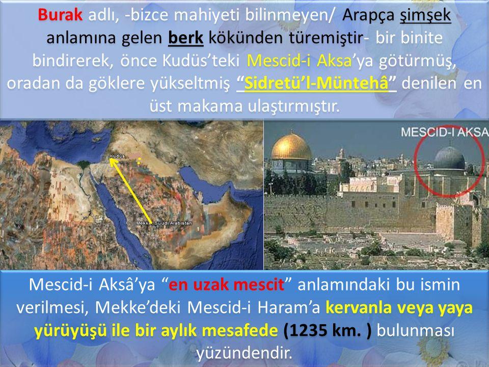 Burak adlı, -bizce mahiyeti bilinmeyen/ Arapça şimşek anlamına gelen berk kökünden türemiştir- bir binite bindirerek, önce Kudüs'teki Mescid-i Aksa'ya götürmüş, oradan da göklere yükseltmiş Sidretü'l-Müntehâ denilen en üst makama ulaştırmıştır.