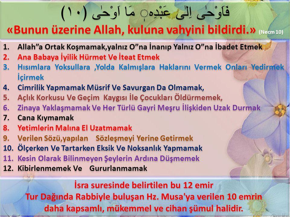 فَاَوْحٰى اِلٰى عَبْدِه مَا اَوْحٰى ﴿١٠﴾ «Bunun üzerine Allah, kuluna vahyini bildirdi.» (Necm 10) فَاَوْحٰى اِلٰى عَبْدِه مَا اَوْحٰى ﴿١٠﴾ «Bunun üzerine Allah, kuluna vahyini bildirdi.» (Necm 10) 1.Allah a Ortak Koşmamak,yalnız O na İnanıp Yalnız O na İbadet Etmek 2.Ana Babaya İyilik Hürmet Ve İteat Etmek 3.Hısımlara Yoksullara,Yolda Kalmışlara Haklarını Vermek Onları Yedirmek İçirmek 4.Cimrilik Yapmamak Müsrif Ve Savurgan Da Olmamak, 5.Açlık Korkusu Ve Geçim Kaygısı İle Çocukları Öldürmemek, 6.Zinaya Yaklaşmamak Ve Her Türlü Gayri Meşru İlişkiden Uzak Durmak 7.Cana Kıymamak 8.Yetimlerin Malına El Uzatmamak 9.Verilen Sözü,yapılan Sözleşmeyi Yerine Getirmek 10.Ölçerken Ve Tartarken Eksik Ve Noksanlık Yapmamak 11.Kesin Olarak Bilinmeyen Şeylerin Ardına Düşmemek 12.Kibirlenmemek Ve Gururlanmamak 1.Allah a Ortak Koşmamak,yalnız O na İnanıp Yalnız O na İbadet Etmek 2.Ana Babaya İyilik Hürmet Ve İteat Etmek 3.Hısımlara Yoksullara,Yolda Kalmışlara Haklarını Vermek Onları Yedirmek İçirmek 4.Cimrilik Yapmamak Müsrif Ve Savurgan Da Olmamak, 5.Açlık Korkusu Ve Geçim Kaygısı İle Çocukları Öldürmemek, 6.Zinaya Yaklaşmamak Ve Her Türlü Gayri Meşru İlişkiden Uzak Durmak 7.Cana Kıymamak 8.Yetimlerin Malına El Uzatmamak 9.Verilen Sözü,yapılan Sözleşmeyi Yerine Getirmek 10.Ölçerken Ve Tartarken Eksik Ve Noksanlık Yapmamak 11.Kesin Olarak Bilinmeyen Şeylerin Ardına Düşmemek 12.Kibirlenmemek Ve Gururlanmamak İsra suresinde belirtilen bu 12 emir Tur Dağında Rabbiyle buluşan Hz.