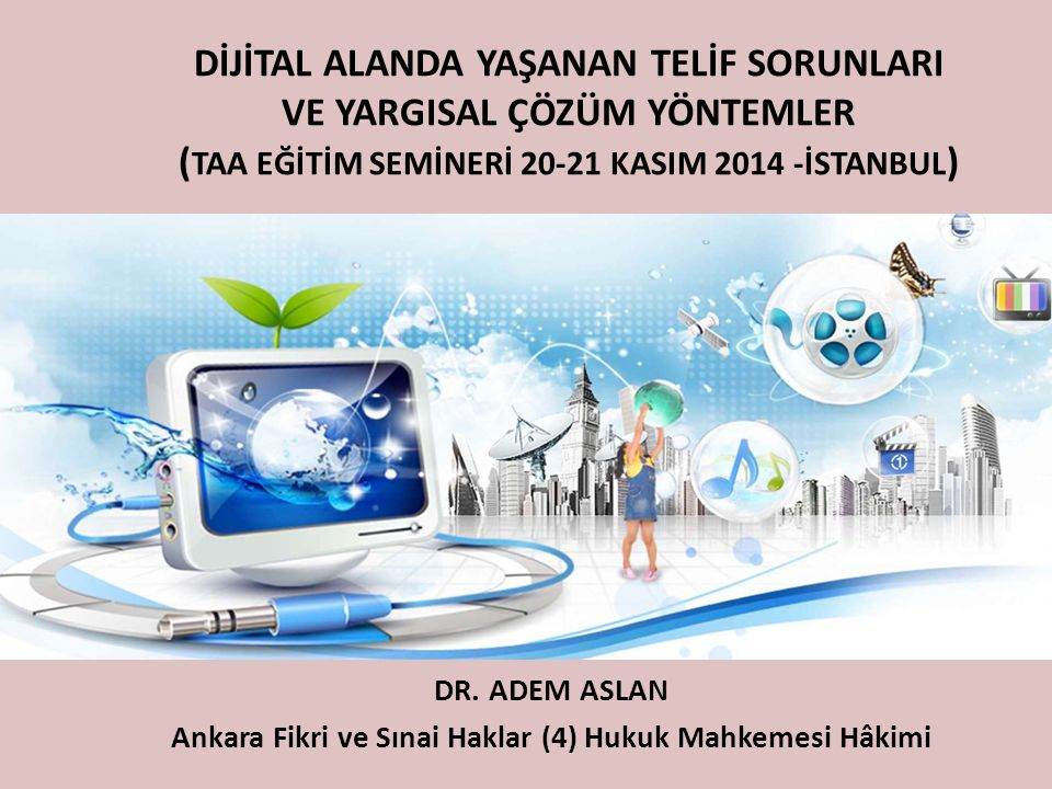 DİJİTAL ALANDA YAŞANAN TELİF SORUNLARI VE YARGISAL ÇÖZÜM YÖNTEMLER ( TAA EĞİTİM SEMİNERİ 20-21 KASIM 2014 -İSTANBUL ) DR. ADEM ASLAN Ankara Fikri ve S