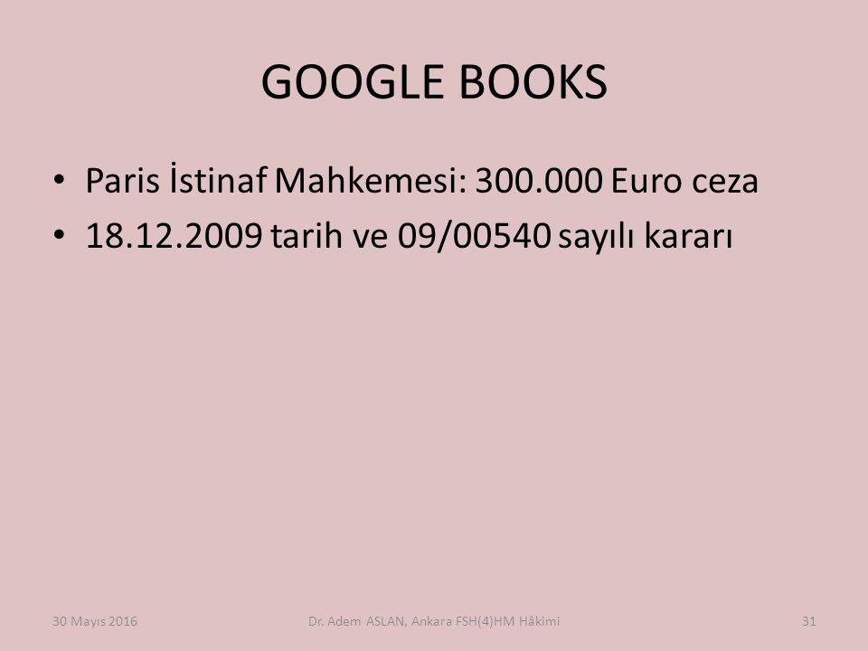 GOOGLE BOOKS Paris İstinaf Mahkemesi: 300.000 Euro ceza 18.12.2009 tarih ve 09/00540 sayılı kararı 30 Mayıs 2016Dr. Adem ASLAN, Ankara FSH(4)HM Hâkimi