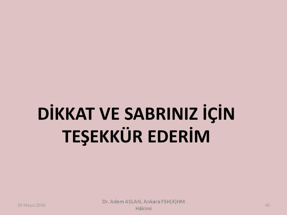 30 Mayıs 2016 Dr. Adem ASLAN, Ankara FSH(4)HM Hâkimi 45 DİKKAT VE SABRINIZ İÇİN TEŞEKKÜR EDERİM