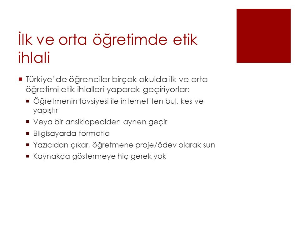 İlk ve orta öğretimde etik ihlali  Türkiye'de öğrenciler birçok okulda ilk ve orta öğretimi etik ihlalleri yaparak geçiriyorlar:  Öğretmenin tavsiyesi ile internet'ten bul, kes ve yapıştır  Veya bir ansiklopediden aynen geçir  Bilgisayarda formatla  Yazıcıdan çıkar, öğretmene proje/ödev olarak sun  Kaynakça göstermeye hiç gerek yok