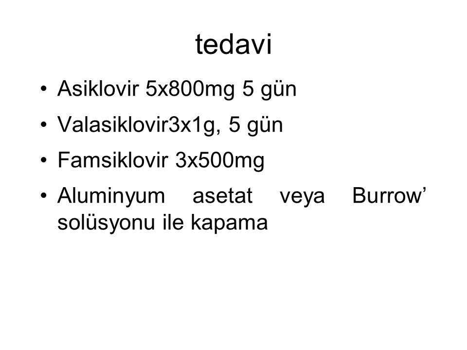tedavi Asiklovir 5x800mg 5 gün Valasiklovir3x1g, 5 gün Famsiklovir 3x500mg Aluminyum asetat veya Burrow' solüsyonu ile kapama