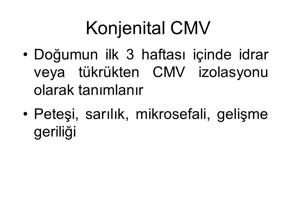 Konjenital CMV Doğumun ilk 3 haftası içinde idrar veya tükrükten CMV izolasyonu olarak tanımlanır Peteşi, sarılık, mikrosefali, gelişme geriliği