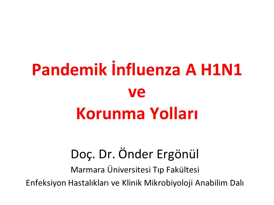 Pandemik İnfluenza A H1N1 ve Korunma Yolları Doç. Dr. Önder Ergönül Marmara Üniversitesi Tıp Fakültesi Enfeksiyon Hastalıkları ve Klinik Mikrobiyoloji