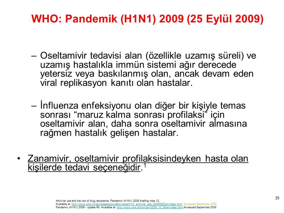 WHO: Pandemik (H1N1) 2009 (25 Eylül 2009) –Oseltamivir tedavisi alan (özellikle uzamış süreli) ve uzamış hastalıkla immün sistemi ağır derecede yetersiz veya baskılanmış olan, ancak devam eden viral replikasyon kanıtı olan hastalar.