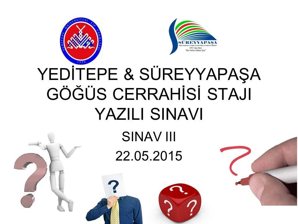 YEDİTEPE & SÜREYYAPAŞA GÖĞÜS CERRAHİSİ STAJI YAZILI SINAVI SINAV III 22.05.2015