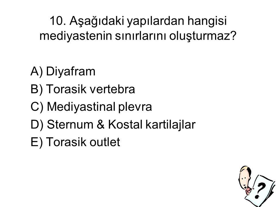 10. Aşağıdaki yapılardan hangisi mediyastenin sınırlarını oluşturmaz? A) Diyafram B) Torasik vertebra C) Mediyastinal plevra D) Sternum & Kostal karti
