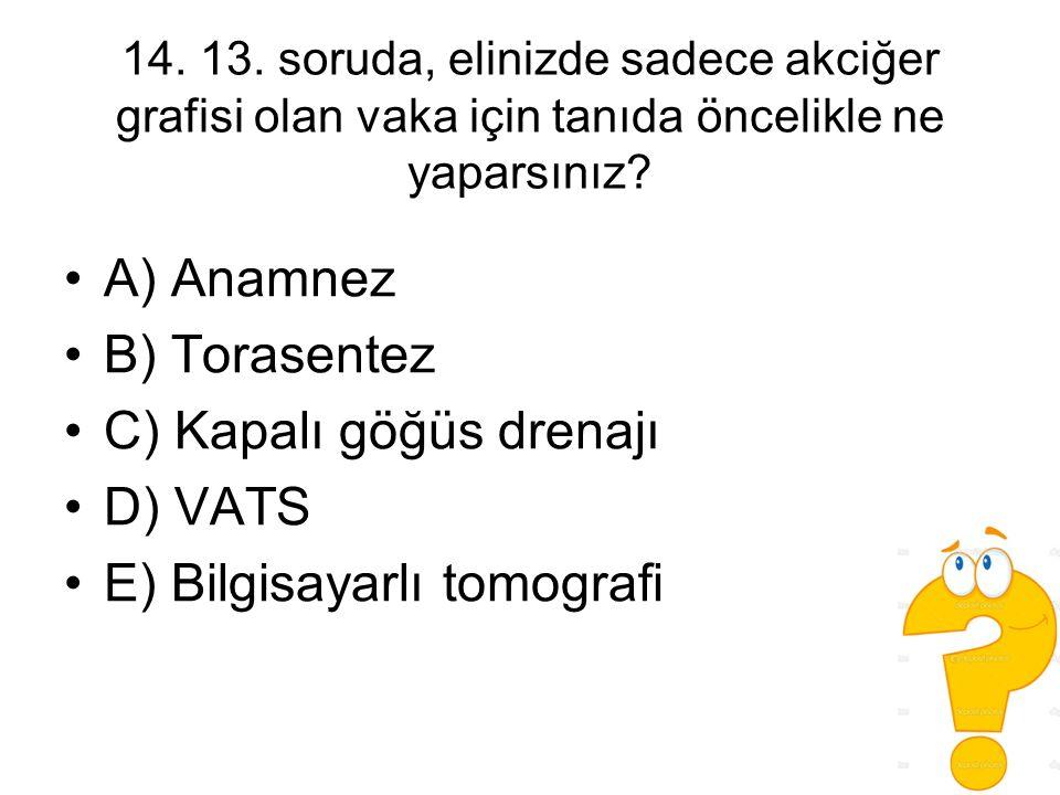 14. 13. soruda, elinizde sadece akciğer grafisi olan vaka için tanıda öncelikle ne yaparsınız? A) Anamnez B) Torasentez C) Kapalı göğüs drenajı D) VAT