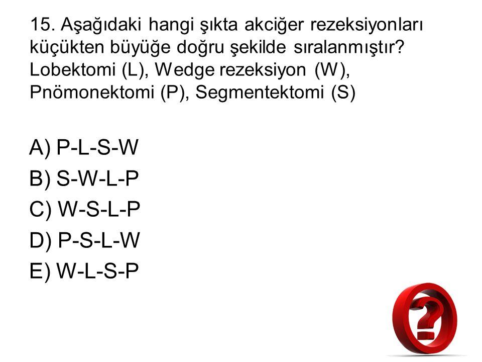 15. Aşağıdaki hangi şıkta akciğer rezeksiyonları küçükten büyüğe doğru şekilde sıralanmıştır? Lobektomi (L), Wedge rezeksiyon (W), Pnömonektomi (P), S