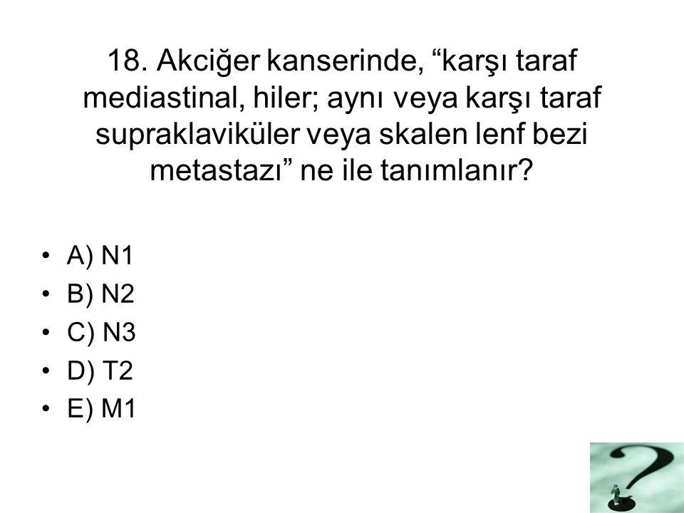 """18. Akciğer kanserinde, """"karşı taraf mediastinal, hiler; aynı veya karşı taraf supraklaviküler veya skalen lenf bezi metastazı"""" ne ile tanımlanır? A)"""
