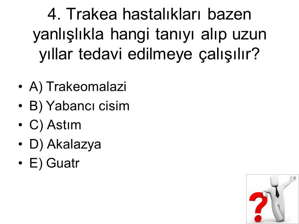 4. Trakea hastalıkları bazen yanlışlıkla hangi tanıyı alıp uzun yıllar tedavi edilmeye çalışılır? A) Trakeomalazi B) Yabancı cisim C) Astım D) Akalazy