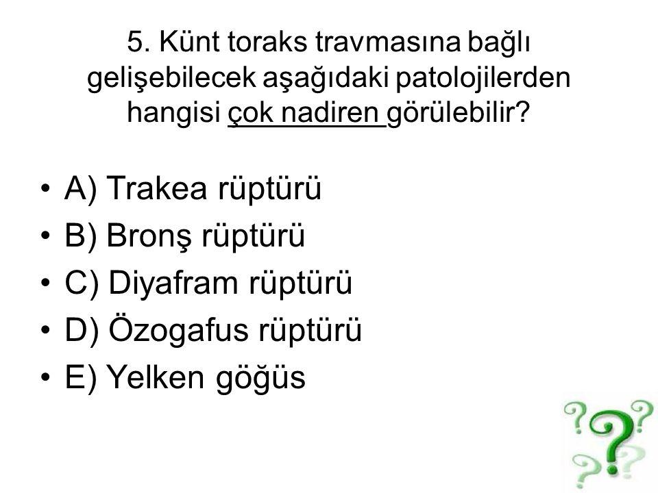 5. Künt toraks travmasına bağlı gelişebilecek aşağıdaki patolojilerden hangisi çok nadiren görülebilir? A) Trakea rüptürü B) Bronş rüptürü C) Diyafram