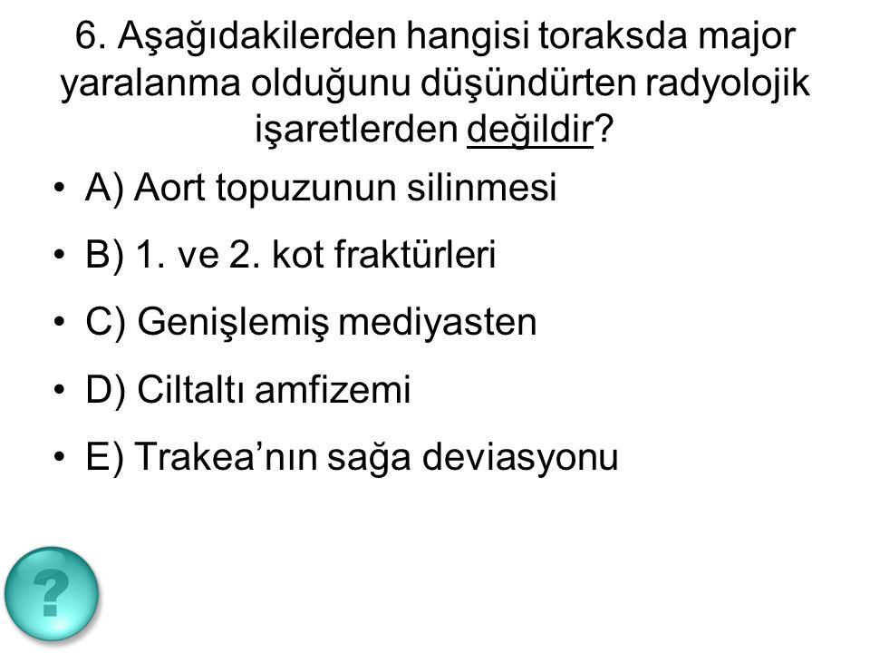 6. Aşağıdakilerden hangisi toraksda major yaralanma olduğunu düşündürten radyolojik işaretlerden değildir? A) Aort topuzunun silinmesi B) 1. ve 2. kot