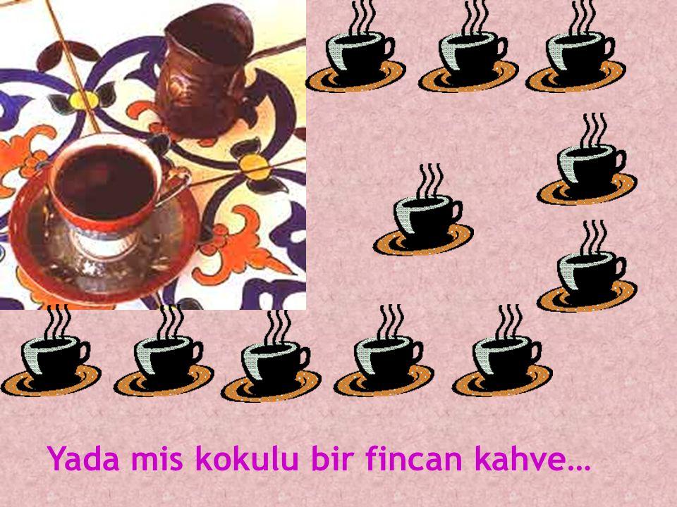 Yada mis kokulu bir fincan kahve…