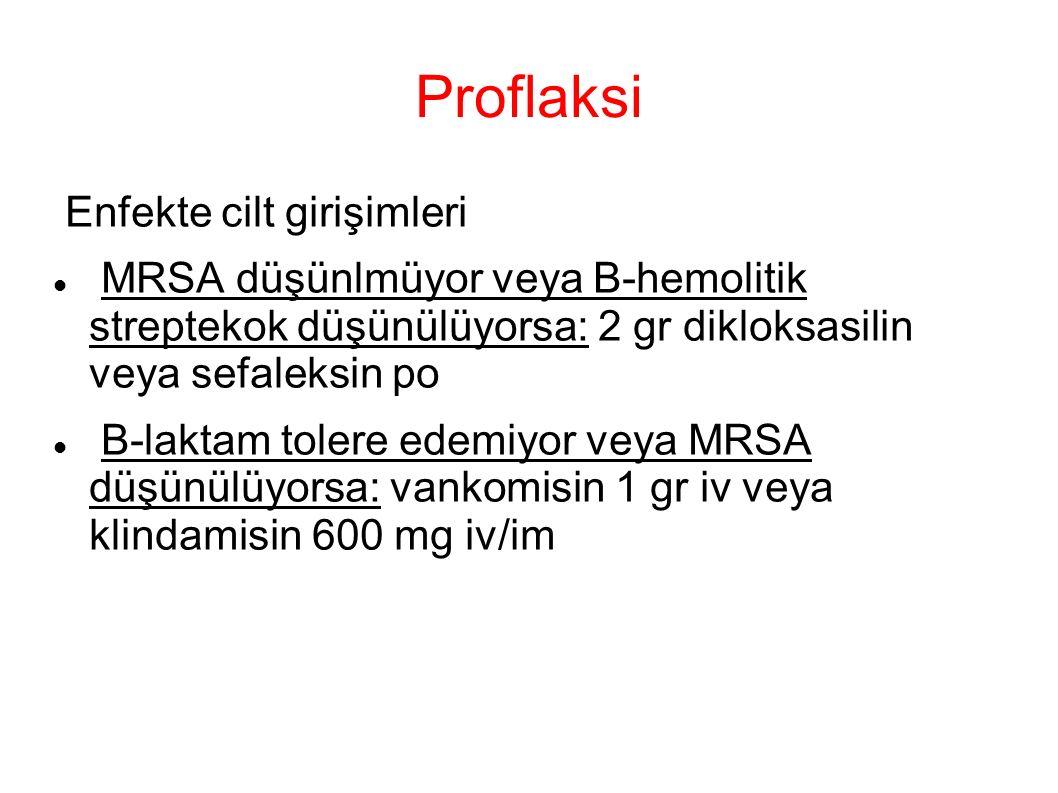 Proflaksi Enfekte cilt girişimleri MRSA düşünlmüyor veya B-hemolitik streptekok düşünülüyorsa: 2 gr dikloksasilin veya sefaleksin po B-laktam tolere edemiyor veya MRSA düşünülüyorsa: vankomisin 1 gr iv veya klindamisin 600 mg iv/im