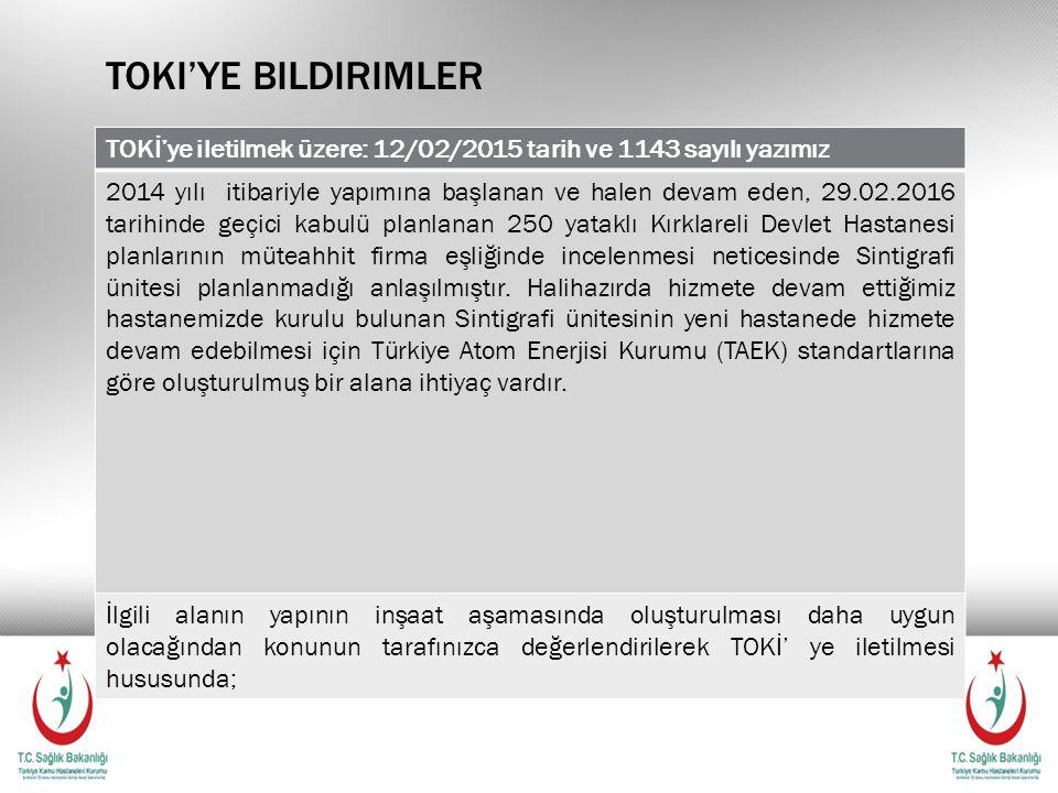 TOKI'YE BILDIRIMLER TOKİ'ye iletilmek üzere: 12/02/2015 tarih ve 1143 sayılı yazımız 2014 yılı itibariyle yapımına başlanan ve halen devam eden, 29.02.2016 tarihinde geçici kabulü planlanan 250 yataklı Kırklareli Devlet Hastanesi planlarının müteahhit firma eşliğinde incelenmesi neticesinde Sintigrafi ünitesi planlanmadığı anlaşılmıştır.