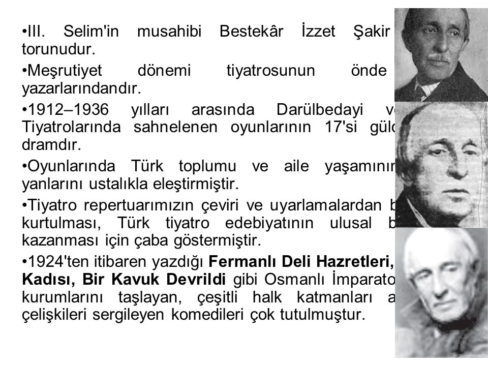 III. Selim'in musahibi Bestekâr İzzet Şakir Ağa'nın torunudur. Meşrutiyet dönemi tiyatrosunun önde gelen yazarlarındandır. 1912–1936 yılları arasında