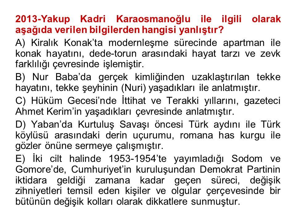 2013-Yakup Kadri Karaosmanoğlu ile ilgili olarak aşağıda verilen bilgilerden hangisi yanlıştır? A) Kiralık Konak'ta modernleşme sürecinde apartman ile