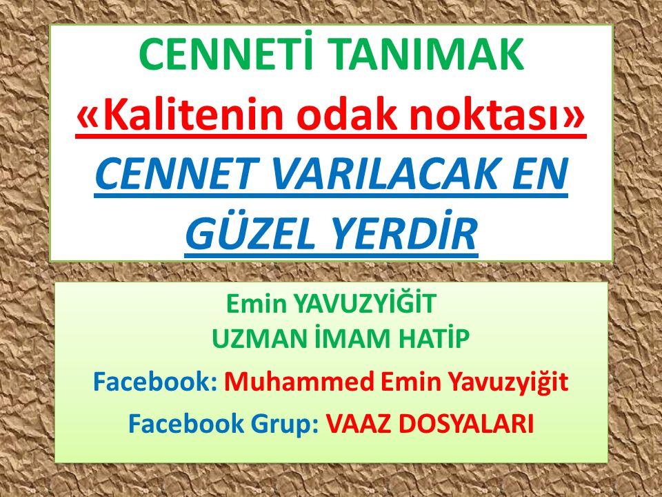 CENNETİ TANIMAK «Kalitenin odak noktası» CENNET VARILACAK EN GÜZEL YERDİR Emin YAVUZYİĞİT UZMAN İMAM HATİP Facebook: Muhammed Emin Yavuzyiğit Facebook
