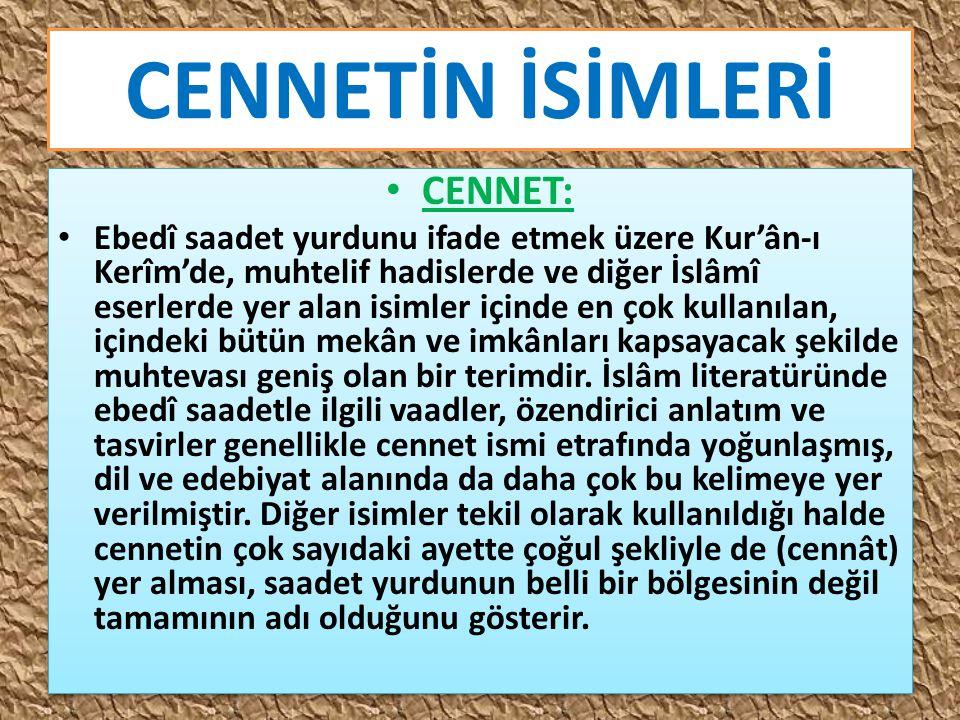 CENNETİN İSİMLERİ CENNET: Ebedî saadet yurdunu ifade etmek üzere Kur'ân-ı Kerîm'de, muhtelif hadislerde ve diğer İslâmî eserlerde yer alan isimler içi