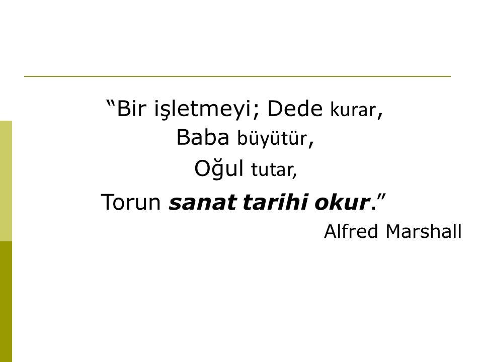 Bir işletmeyi; Dede kurar, Baba büyütür, Oğul tutar, Torun sanat tarihi okur. Alfred Marshall
