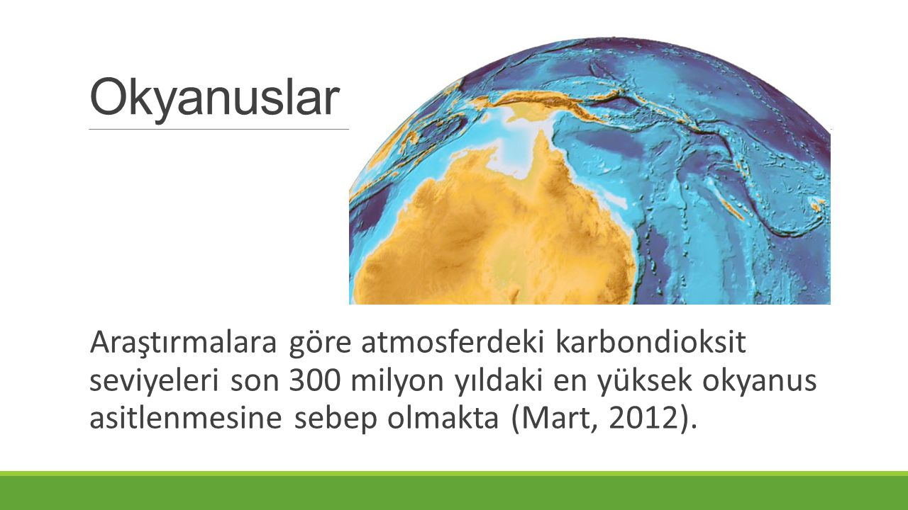 Okyanuslar Araştırmalara göre atmosferdeki karbondioksit seviyeleri son 300 milyon yıldaki en yüksek okyanus asitlenmesine sebep olmakta (Mart, 2012).