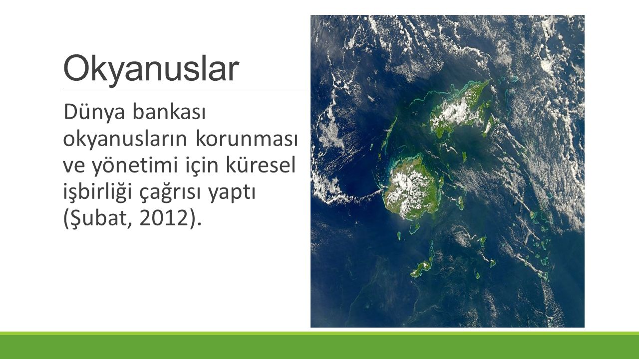 Okyanuslar Dünya bankası okyanusların korunması ve yönetimi için küresel işbirliği çağrısı yaptı (Şubat, 2012).