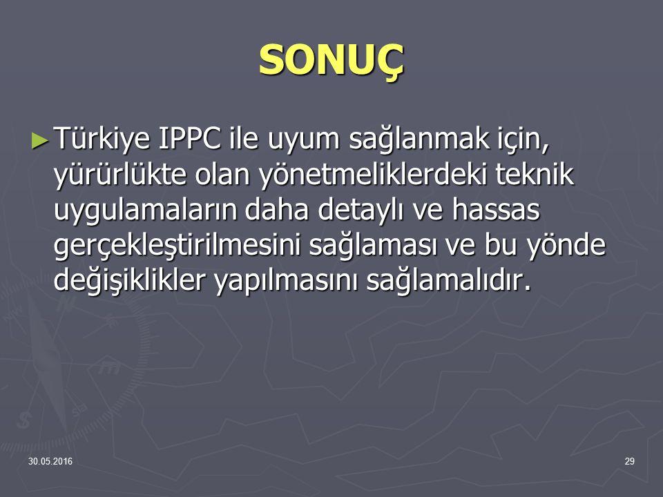 30.05.201629 SONUÇ ► Türkiye IPPC ile uyum sağlanmak için, yürürlükte olan yönetmeliklerdeki teknik uygulamaların daha detaylı ve hassas gerçekleştiri