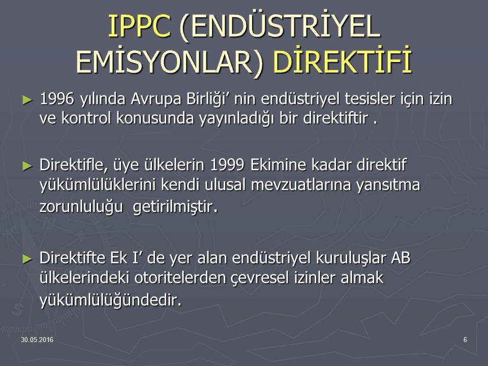 30.05.20167 IPPC (ENDÜSTRİYEL EMİSYONLAR) DİREKTİFİ ► IPPC (Endüstriyel Emisyonlar) Direktifi'nin Türkiye Çevre Mevzuatı'na uyarlanmasına ilişkin çalışmalar başlamış olup; IPPC (Endüstriyel Emisyonlar) Direktifinin Türkiye'de uygulanması projesi, Çevre ve Orman Bakanlığı tarafından halen yürütülmektedir.