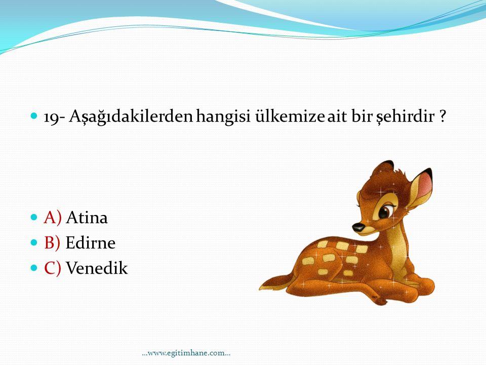 19- Aşağıdakilerden hangisi ülkemize ait bir şehirdir ? A) Atina B) Edirne C) Venedik …www.egitimhane.com…