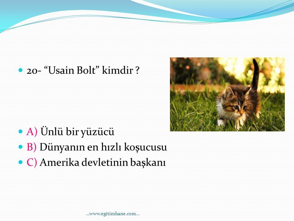 """20- """"Usain Bolt"""" kimdir ? A) Ünlü bir yüzücü B) Dünyanın en hızlı koşucusu C) Amerika devletinin başkanı …www.egitimhane.com…"""