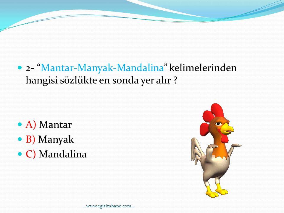 "2- ""Mantar-Manyak-Mandalina"" kelimelerinden hangisi sözlükte en sonda yer alır ? A) Mantar B) Manyak C) Mandalina …www.egitimhane.com…"