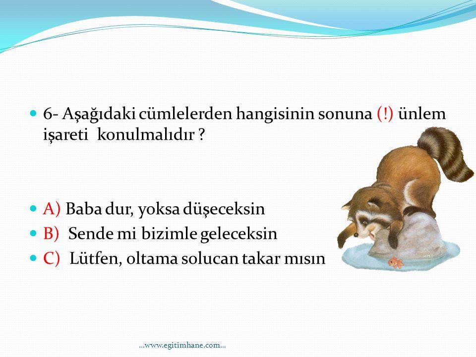6- Aşağıdaki cümlelerden hangisinin sonuna (!) ünlem işareti konulmalıdır ? A) Baba dur, yoksa düşeceksin B) Sende mi bizimle geleceksin C) Lütfen, ol