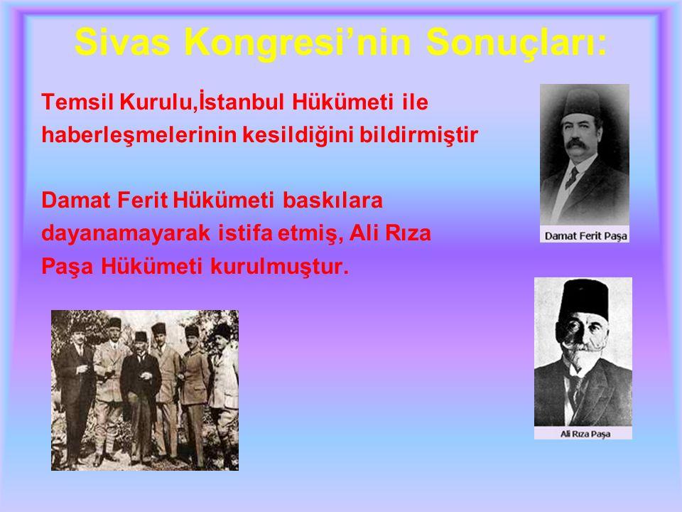 Sivas Kongresi'nin Sonuçları: Temsil Kurulu,İstanbul Hükümeti ile haberleşmelerinin kesildiğini bildirmiştir Damat Ferit Hükümeti baskılara dayanamayarak istifa etmiş, Ali Rıza Paşa Hükümeti kurulmuştur.