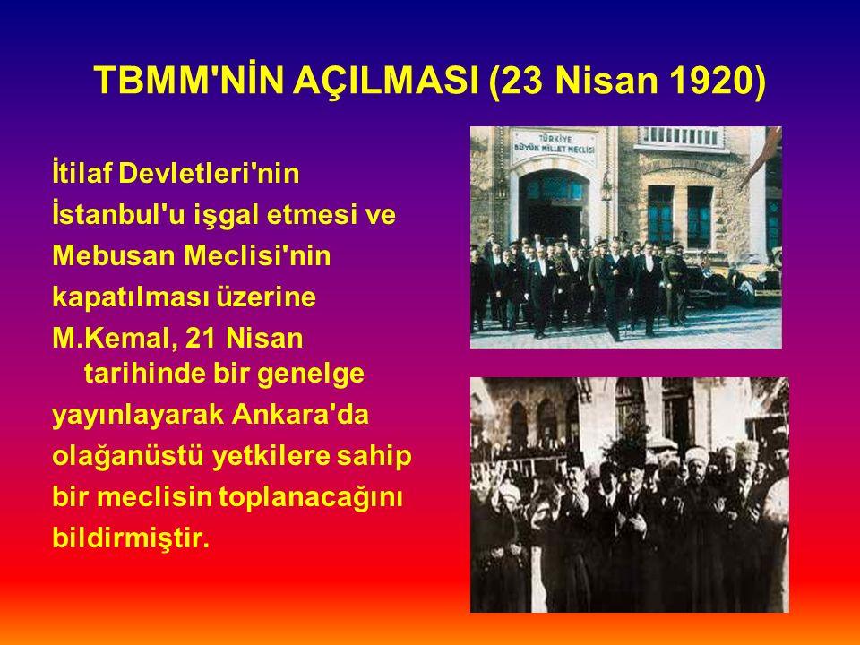 TBMM NİN AÇILMASI (23 Nisan 1920) İtilaf Devletleri nin İstanbul u işgal etmesi ve Mebusan Meclisi nin kapatılması üzerine M.Kemal, 21 Nisan tarihinde bir genelge yayınlayarak Ankara da olağanüstü yetkilere sahip bir meclisin toplanacağını bildirmiştir.