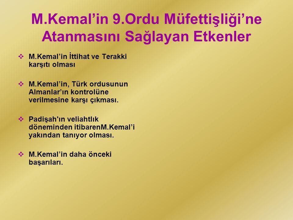 M.Kemal'in 9.Ordu Müfettişliği'ne Atanmasını Sağlayan Etkenler  M.Kemal'in İttihat ve Terakki karşıtı olması  M.Kemal'in, Türk ordusunun Almanlar'ın kontrolüne verilmesine karşı çıkması.
