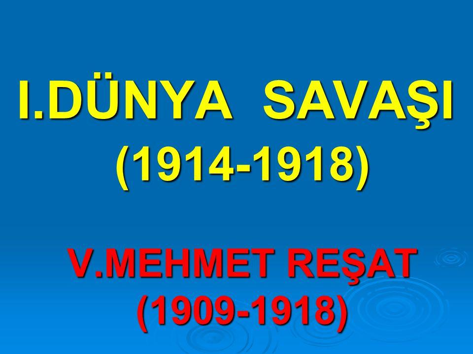 I.DÜNYA SAVAŞI (1914-1918) V.MEHMET REŞAT (1909-1918)