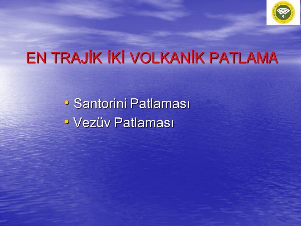 EN TRAJİK İKİ VOLKANİK PATLAM A Santorini Patlaması Santorini Patlaması Vezüv Patlaması Vezüv Patlaması