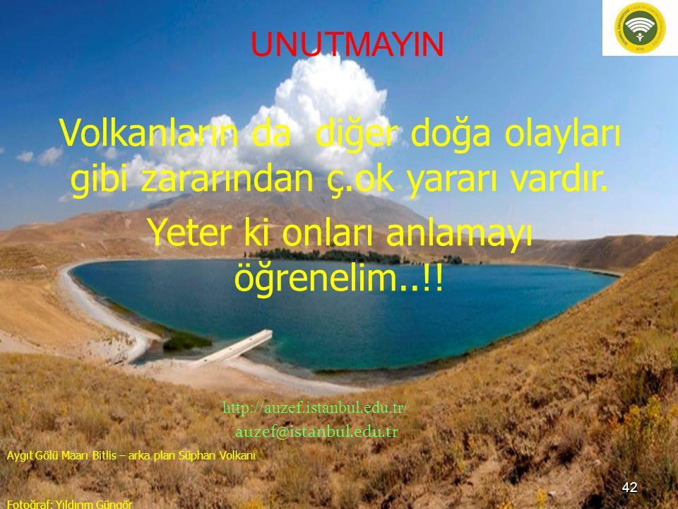 UNUTMAYIN Volkanların da diğer doğa olayları gibi zararından ç.ok yararı vardır. Yeter ki onları anlamayı öğrenelim..!! http://auzef.istanbul.edu.tr/