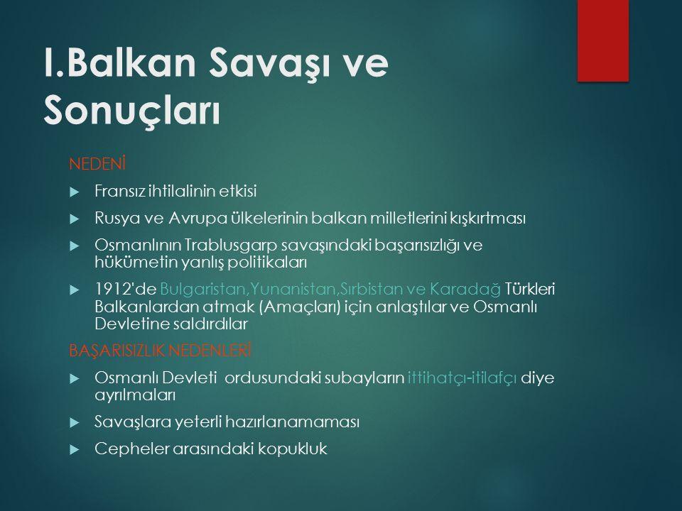 I.Balkan Savaşı ve Sonuçları NEDENİ  Fransız ihtilalinin etkisi  Rusya ve Avrupa ülkelerinin balkan milletlerini kışkırtması  Osmanlının Trablusgarp savaşındaki başarısızlığı ve hükümetin yanlış politikaları  1912 de Bulgaristan,Yunanistan,Sırbistan ve Karadağ Türkleri Balkanlardan atmak (Amaçları) için anlaştılar ve Osmanlı Devletine saldırdılar BAŞARISIZLIK NEDENLERİ  Osmanlı Devleti ordusundaki subayların ittihatçı-itilafçı diye ayrılmaları  Savaşlara yeterli hazırlanamaması  Cepheler arasındaki kopukluk